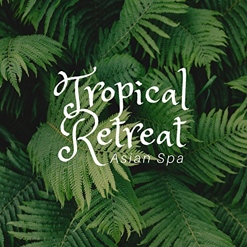 Tropical Retreat: Asian Spa, Free Your Mind, Wellness Atmosphere, Ease Your Body, Music for Massage (Retreat Tropical)
