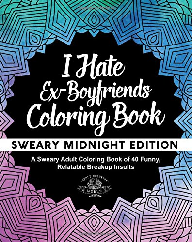 I Hate Ex-Boyfriends Coloring Book: Sweary Midnight Edition - A Sweary Adult Coloring Book of 40 Funny, Relatable Breakup Insults (Coloring Book Gift Ideas) (Volume 12)