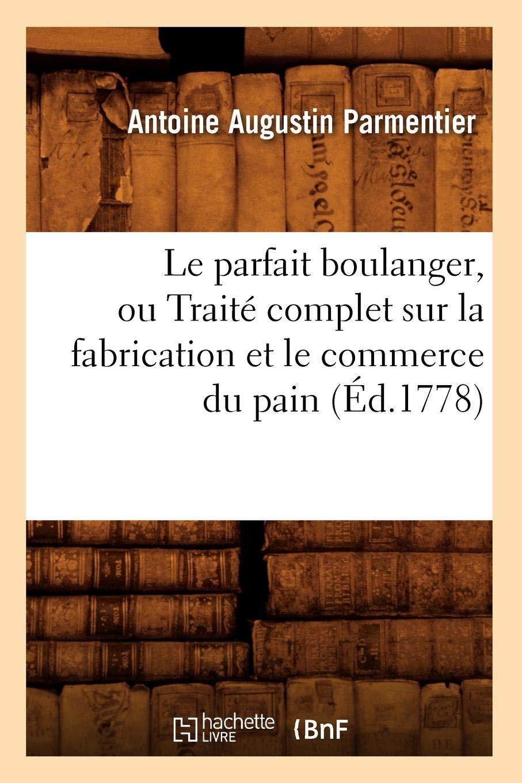 Amazon.fr - Le parfait boulanger, ou Traité complet sur la fabrication et le commerce du pain (Éd.1778) - Antoine Augustin Parmentier - Livres
