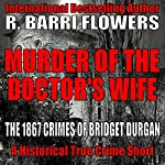 Murder of the Doctor's Wife: The 1867 Crimes of Bridget Durgan | R. Barri Flowers