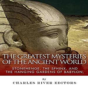 The Greatest Mysteries of the Ancient World: Stonehenge, the Sphinx, and the Hanging Gardens of Babylon Audiobook