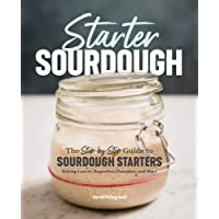 Starter Sourdough: The Step-By-Step Guide to Sourdough Starters, Baking Loaves, Baguettes, Pancakes, and More