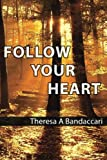 Follow Your Heart, Theresa A. Bandaccari, 0988983990