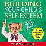 Building Your Child's Self-Esteem: 9 Secrets Every Parent Needs to Know | Yvonne Brooks