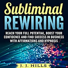 Subliminal Rewiring: Reach Your Full Potential, Boost Your Confidence and Find Success in Business with Affirmations and Hypnosis Speech by J. J. Hills Narrated by SereneDream Studios