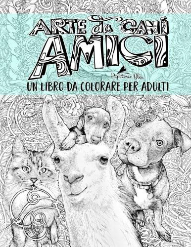 Arte da Cani: Amici: Un libro da colorare per adulti: Un regalo unico con cani, gatti, lama, tartarughe, koala, porcellini d'India, capre, bradipi, ... e meditazione consapevole) (Italian Edition)