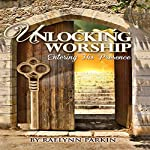 Unlocking Worship: Entering His Presence | Raelynn Parkin