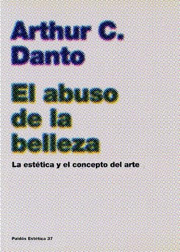 Descargar Libro El Abuso De La Belleza: La Estética Y El Concepto Del Arte Arthur C. Danto