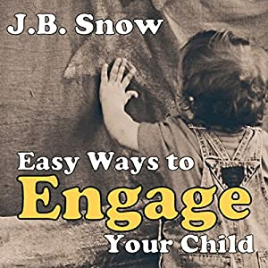 Easy Ways to Engage Your Child: A Guide to Child Engagement - Baby, Toddler, Preschool and Elementary School Years Audiobook