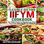 Flexible Dieting and IIFYM Cookbook: 31 High Protein Recipes to Help You Lose Fat and Build Muscle | Dexter Jackson