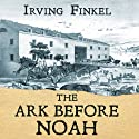 The Ark Before Noah: Decoding the Story of the Flood Audiobook by Irving Finkel Narrated by Irving Finkel, Gareth Armstrong