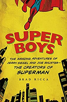 Super Boys: The Amazing Adventures of Jerry Siegel and Joe Shuster--the Creators of Superman by [Ricca, Brad]