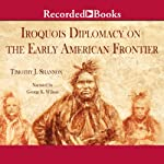 The Iroquois and Diplomacy on the Early American Frontier | Timothy J. Shannon