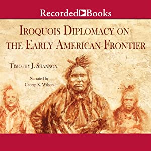 The Iroquois and Diplomacy on the Early American Frontier Audiobook