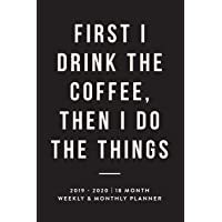 First I Drink The Coffee, Then I Do The Things, 2019 - 2020 | 18 Month Weekly & Monthly Planner: Black, January 2019 - June 2020 (2019 2020 18-Month ... Planner, Organizer, Agenda and Calendar)