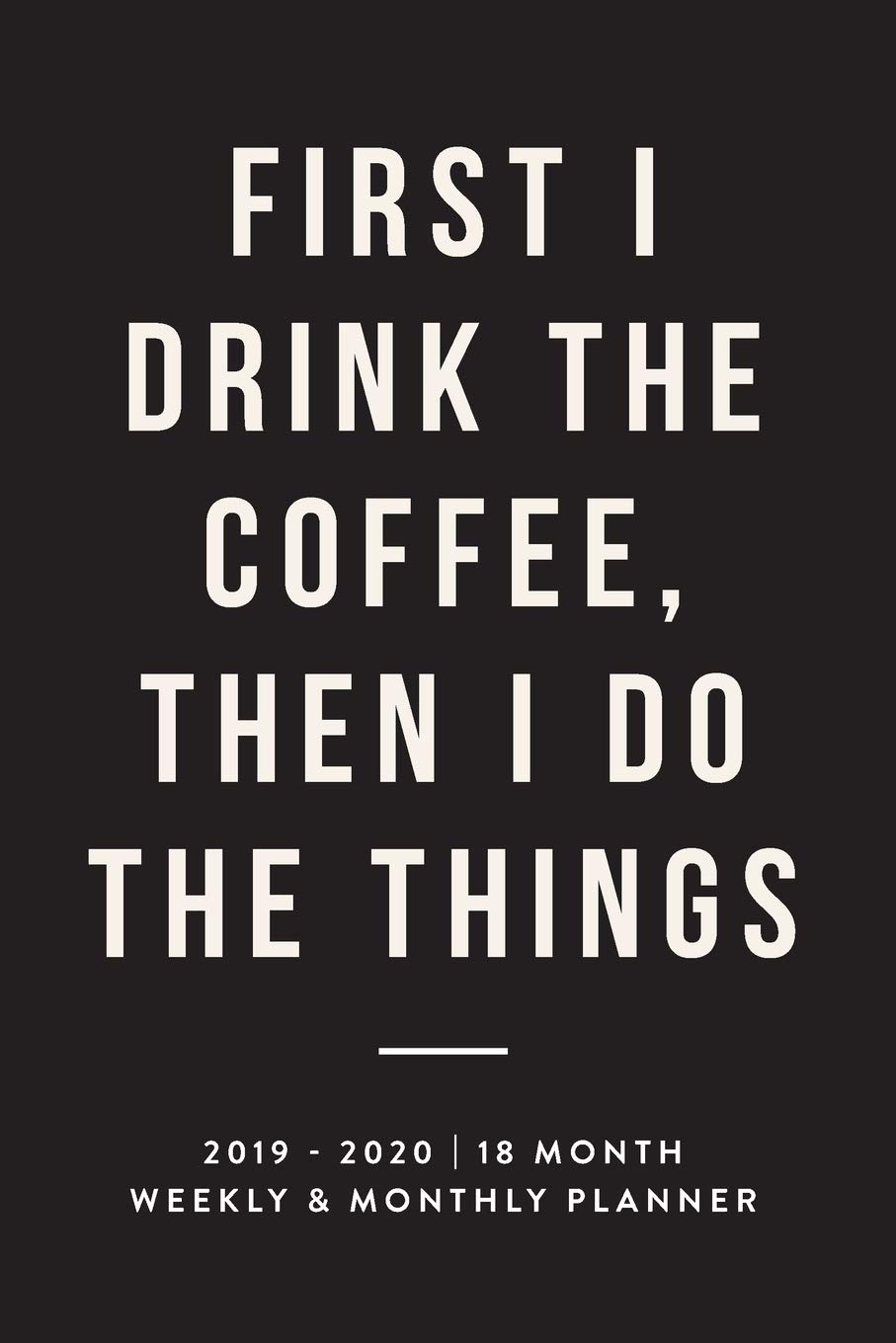 First I Drink The Coffee, Then I Do The Things, 2019 - 2020 ...