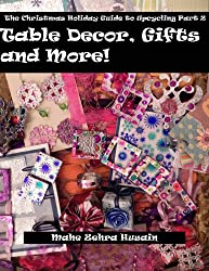 Homemade Christmas Gifts and Crafts - Make beautiful green crafted gifts, table decor and more (The Christmas Holiday Guide To Upcycling Book 2)