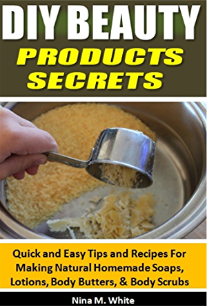DIY Beauty Products Secrets: Quick and Easy Tips and Recipes For Making Natural Homemade Soaps; Lotions; Body Butters; & Body Scrubs