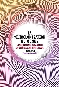 La silicolonisation du monde : L'irrésistible expansion du libéralisme numérique par Éric Sadin
