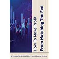 How To Make Profit From Watching The Fed: Anticipate The Actions Of The Federal Reserve System: Stock Market Prediction…