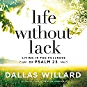 Life Without Lack: Living in the Fullness of Psalm 23 Audiobook by Dallas Willard Narrated by Wayne Campbell, Gabe Wicks