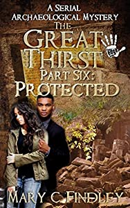 The Great Thirst Part Six: Protected: A Serial Archaeological Mystery (The Great Thirst Archaeological Mystery Serial Book 6)