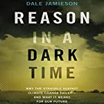 Reason in a Dark Time: Why the Struggle against Climate Change Failed - and What It Means for Our Future | Dale Jamieson