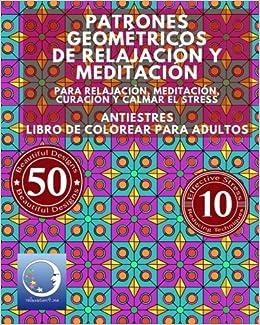 ANTIESTRES Libro De Colorear Para Adultos: Patrones Geométricos De Relajación Y Meditación - Para Relajación, Meditación, Curación Y Calmar El Stress ... Zen Meditación Y Para Calmar El Stress)
