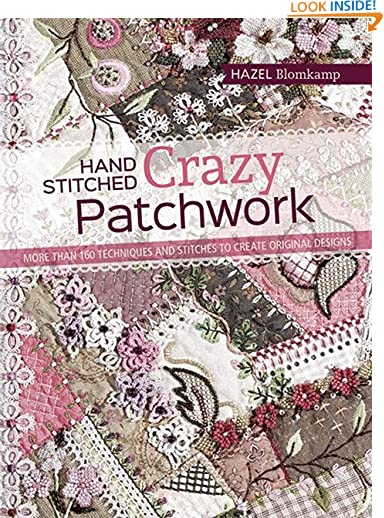 Hand-Stitched Crazy Patchwork: More than 160 techniques and stitches to create original designs by Hazel Blomkamp