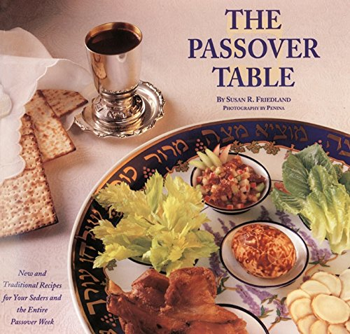 The Passover Table: New and Traditional Recipes for Your Seders and the Entire Passover Week by Susan R. Friedland