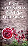 Easy Christmas Recipes for Moms: 50 Recipes to make holiday meals simple (Easy Recipes for Moms Book 1)