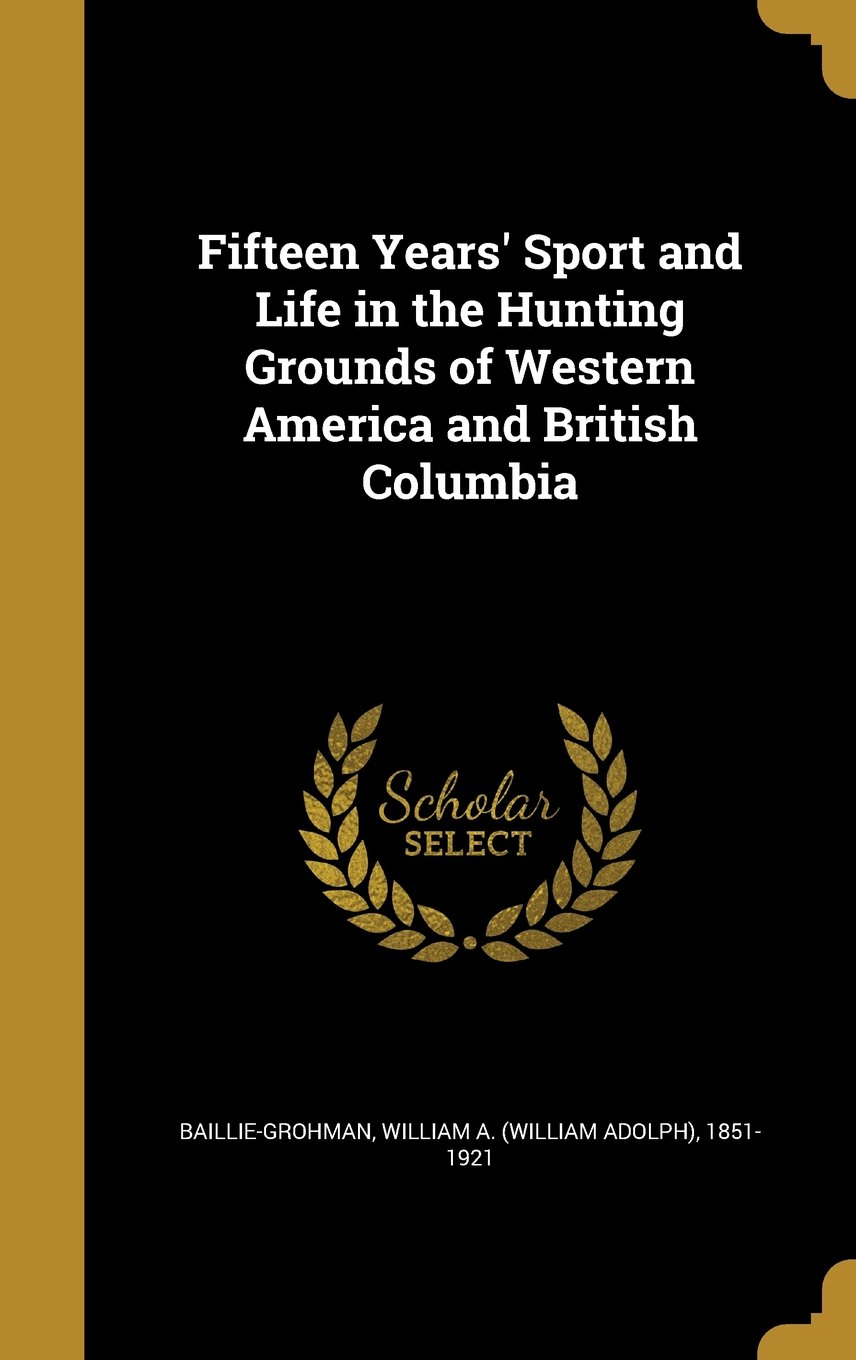 Read Online Fifteen Years' Sport and Life in the Hunting Grounds of Western America and British Columbia pdf epub
