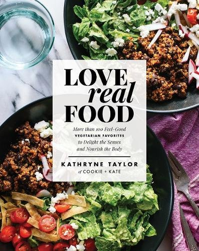 Love Real Food: More Than 100 Feel-Good Vegetarian Favorites to Delight the Senses and Nourish the Body by Kathryne Taylor