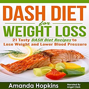 DASH Diet for Weight Loss: 21 Tasty DASH Diet Recipes to Lose Weight and Lower Blood Pressure Audiobook