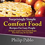 Surprisingly Simple Comfort Food Recipes for Lazy People: 50 Simple Comfort Food Diet Cookbook Recipes Even Your Lazy Ass Can Make | Phillip Pablo