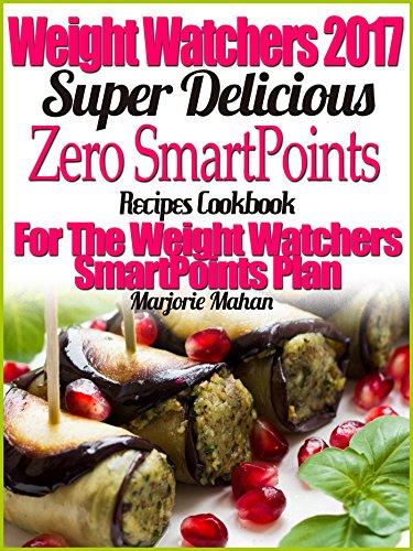 Weight Watchers 2017 Super Delicious Zero SmartPoints Plan Recipes Cookbook For The Weight Watchers SmartPoints Plan by Marjorie Mahan