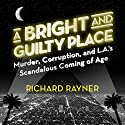 A Bright and Guilty Place: Murder, Corruption, and L.A.'s Scandalous Coming of Age Audiobook by Richard Rayner Narrated by Brett Barry