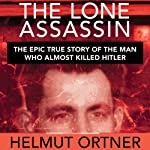 The Lone Assassin: The Epic True Story of the Man Who Almost Killed Hitler | Helmut Ortner,Benjamin Ross (translator)