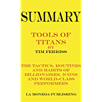 Summary of Tools of Titans: The Tactics, Routines, and Habits of Billionaires, Icons, and World-Class Performers by Timothy Ferriss Key Concepts in 15 Min or Less (English Edition)