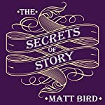 The Secrets of Story: Innovative Tools for Perfecting Your Fiction and Captivating Readers | Matt Bird
