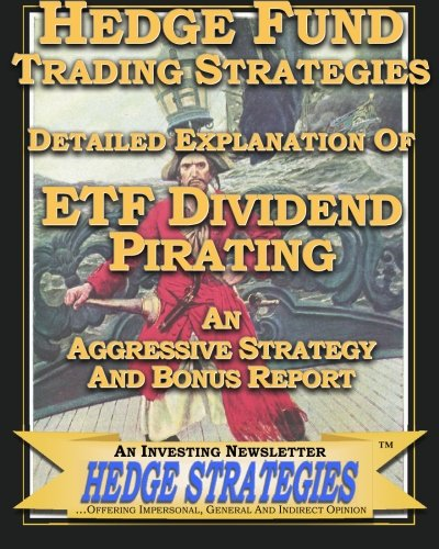 Hedge Fund Trading Strategies Detailed Explanation Of ETF Dividend Pirating: An Aggressive Strategy And Bonus Report by CreateSpace Independent Publishing Platform