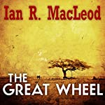 The Great Wheel | Ian R. MacLeod