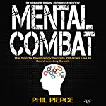 Mental Combat: The Sports Psychology Secrets You Can Use to Dominate Any Event! | Phil Pierce