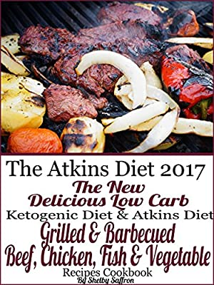 Atkins Diet 2017 The New Delicious Low Carb Ketogenic Diet & Atkins Diet Grilled and Barbecued Beef, Chicken, Fish & Vegetable Recipes Cookbook