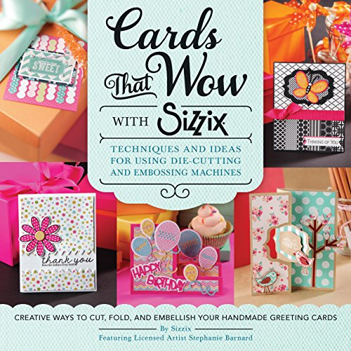 (Cards That Wow with Sizzix: Techniques and Ideas for Using Die-Cutting and Embossing Machines - Creative Ways to Cut, Fold, and Embellish Your Handmade Greeting Cards (A Cut Above))