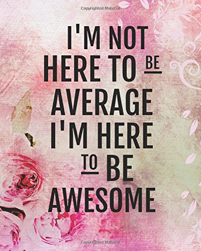 I'm not here to be average I'm here to be awesome: Positive Quote Journal Wide Ruled College Lined Composition Notebook For 132 Pages of 8