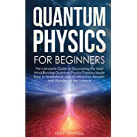 Quantum Physics for Beginners: The complete Guide to Discovering the Most Mind-Blowing Quantum Physics Theories Made…