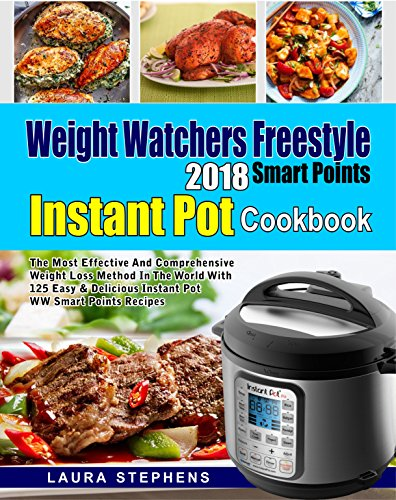 Weight Watchers Freestyle 2018 Smart Points Instant Pot Cookbook: The Most Effective and Comprehensive Weight Loss Method in The World With 125 Easy & Delicious Instant Pot WW Smart Points Recipes by Laura Stephens