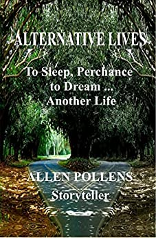 ALTERNATIVE LIVES:  To Sleep, Perchance to Dream ... Another Life by [Pollens, Allen]