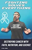 Fighting Solves Everything: Destroying Cancer with Faith, Nutrition, and Science